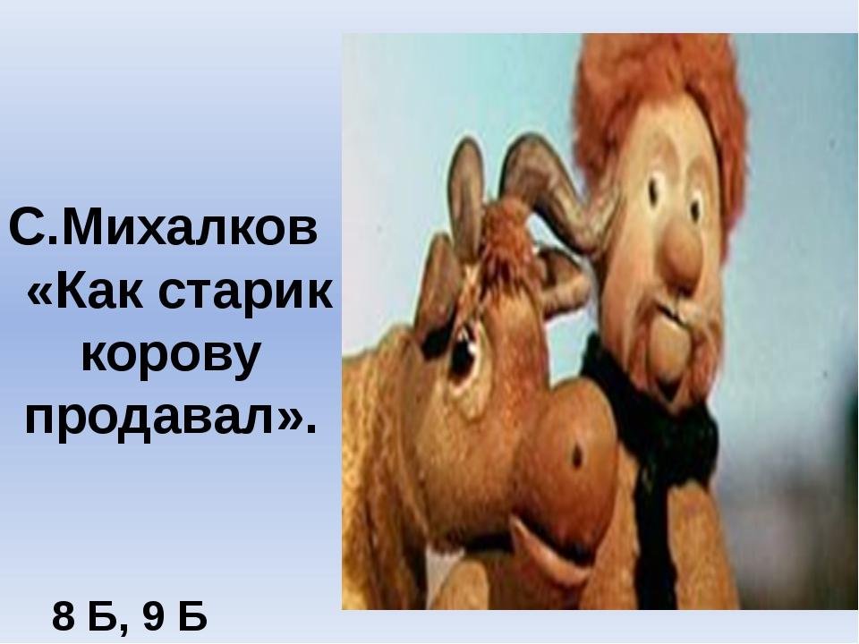 С.Михалков «Как старик корову продавал». 8 Б, 9 Б