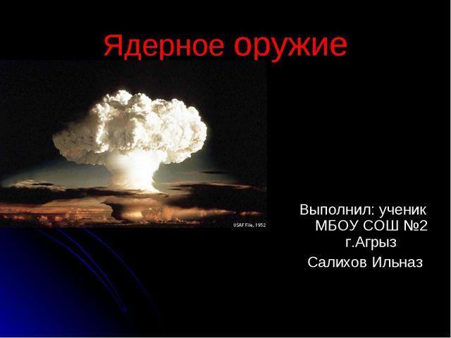 Ядерное оружие Выполнил: ученик МБОУ СОШ №2 г.Агрыз Салихов Ильназ