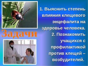 1. Выяснить степень влияния клещевого энцефалита на здоровье человека. 2. Поз