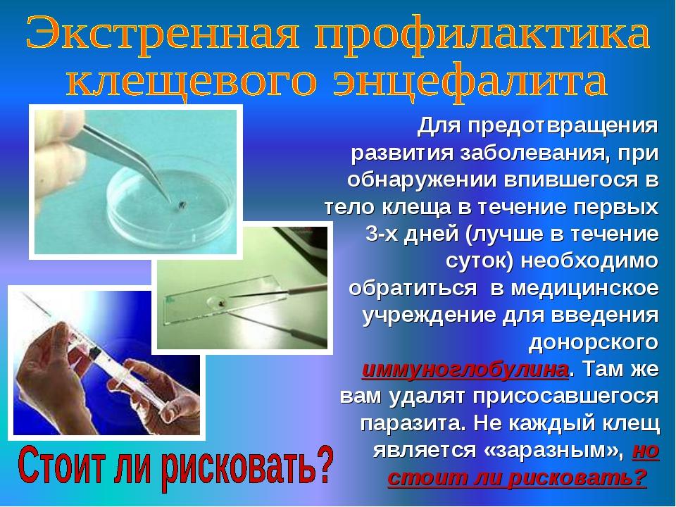 Для предотвращения развития заболевания, при обнаружении впившегося в тело к...