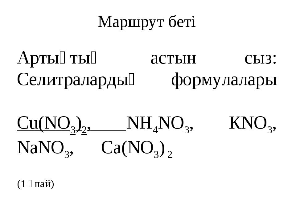 Маршрут беті Артықтың астын сыз: Селитралардың формулалары  Сu(NO3)2, NH4NO3...