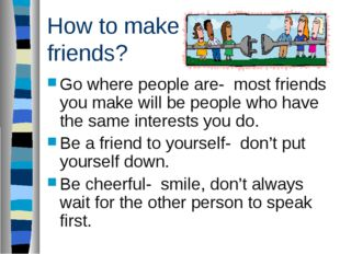 How to make friends? Go where people are- most friends you make will be peopl