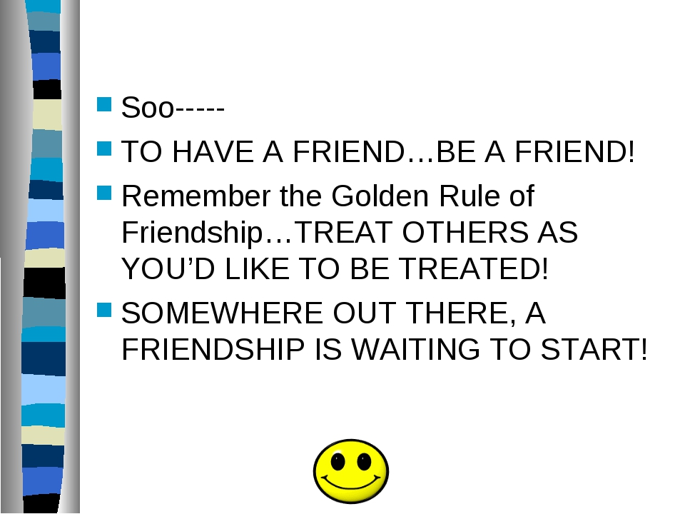 Soo----- TO HAVE A FRIEND…BE A FRIEND! Remember the Golden Rule of Friendshi...