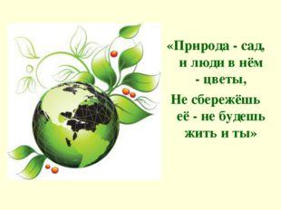 «Природа - сад, и люди в нём - цветы, Не сбережёшь её - не будешь жить и ты»