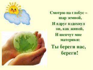 Смотрю на глобус – шар земной, И вдруг вздохнул он, как живой, И шепчут мне