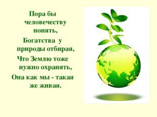 Пора бы человечеству понять, Богатства у природы отбирая, Что Землю тоже нужн
