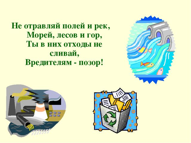 Не отравляй полей и рек, Морей, лесов и гор, Ты в них отходы не сливай, Вред...
