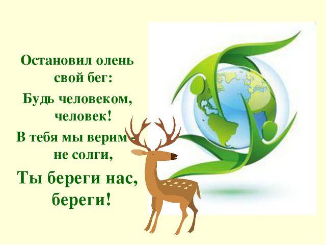 Остановил олень свой бег: Будь человеком, человек! В тебя мы верим – не солг...