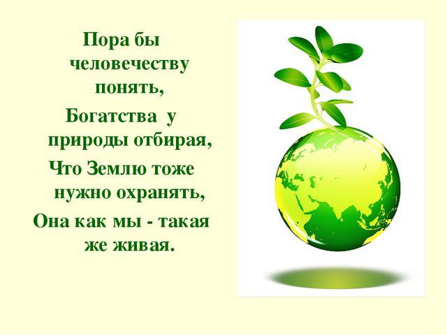 Пора бы человечеству понять, Богатства у природы отбирая, Что Землю тоже нужн...