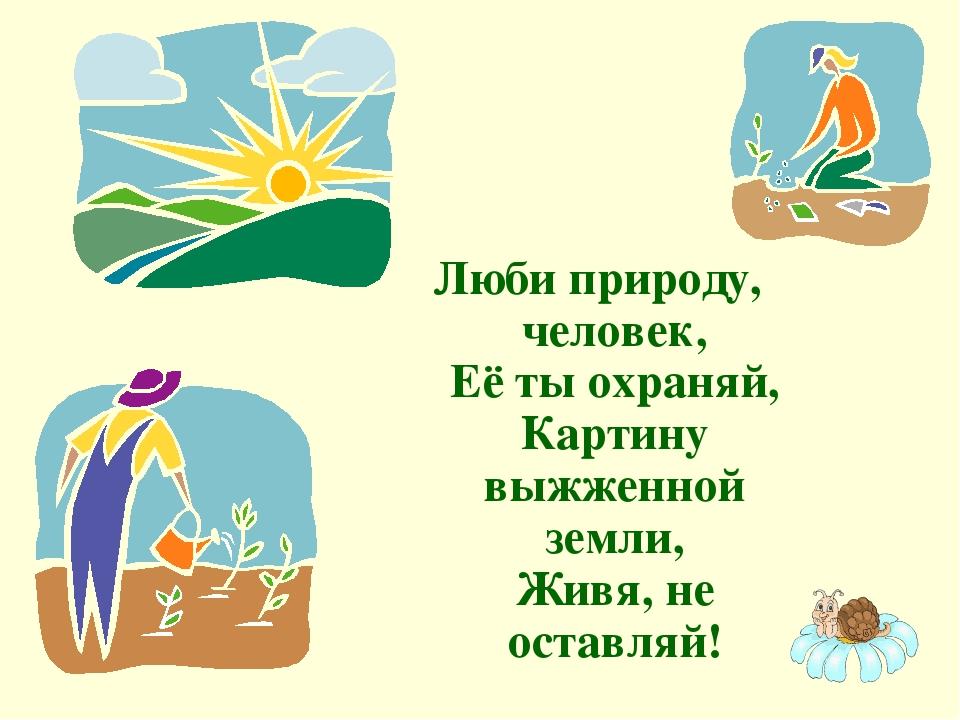 Люби природу, человек, Её ты охраняй, Картину выжженной земли, Живя, не остав...