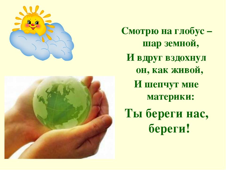 Смотрю на глобус – шар земной, И вдруг вздохнул он, как живой, И шепчут мне...
