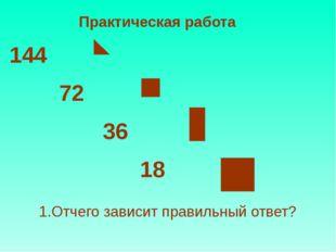 Практическая работа 144 72 36 18 1.Отчего зависит правильный ответ?