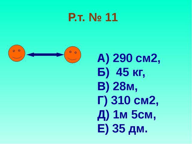 Р.т. № 11 А) 290 см2, Б) 45 кг, В) 28м, Г) 310 см2, Д) 1м 5см, Е) 35 дм.