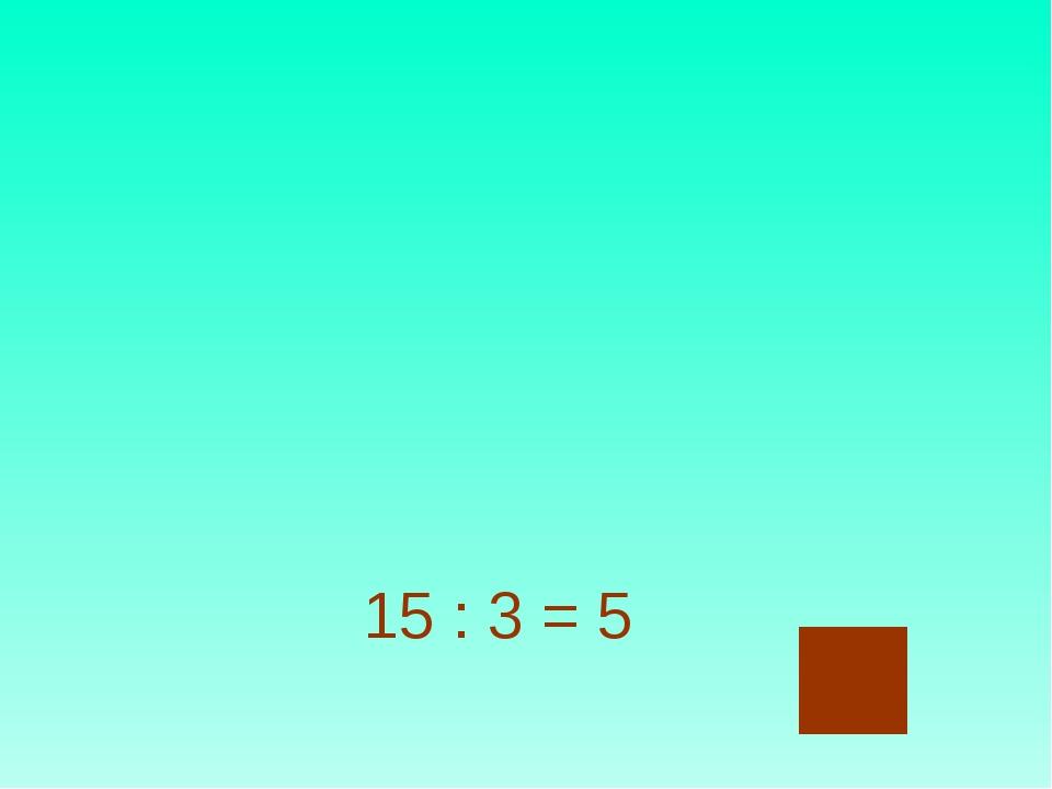 15 : 3 = 5