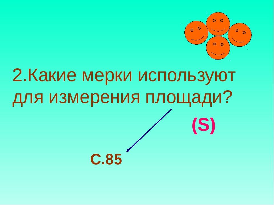 2.Какие мерки используют для измерения площади? (S) С.85