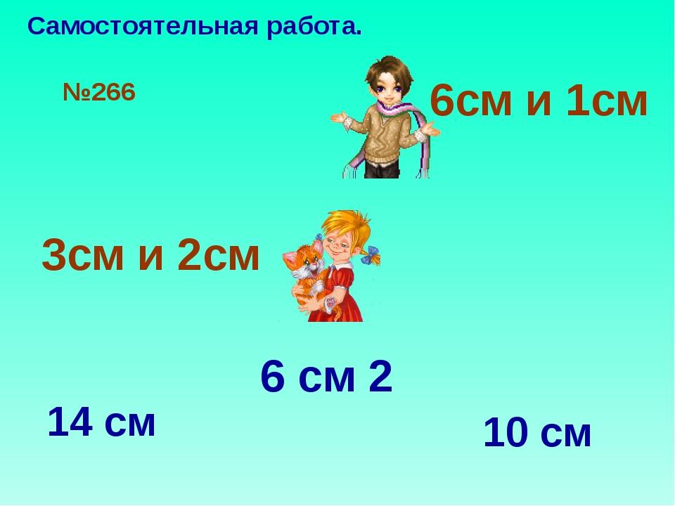 №266 6см и 1см 3см и 2см 6 см 2 14 см 10 см Самостоятельная работа.
