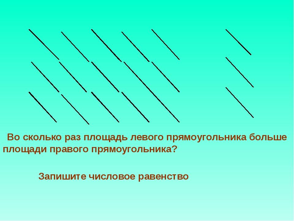 Запишите числовое равенство Во сколько раз площадь левого прямоугольника бол...