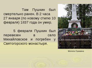 Там Пушкин был смертельно ранен. В 2 часа 27 января (по новому стилю 10 февр