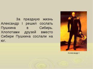 За праздную жизнь Александр I решил сослать Пушкина в Сибирь. Хлопотами друз