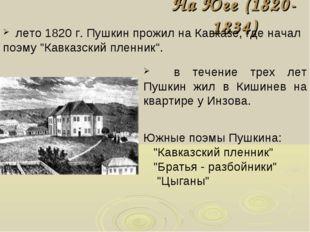 "На Юге (1820-1834) лето 1820 г. Пушкин прожил на Кавказе, где начал поэму ""Ка"