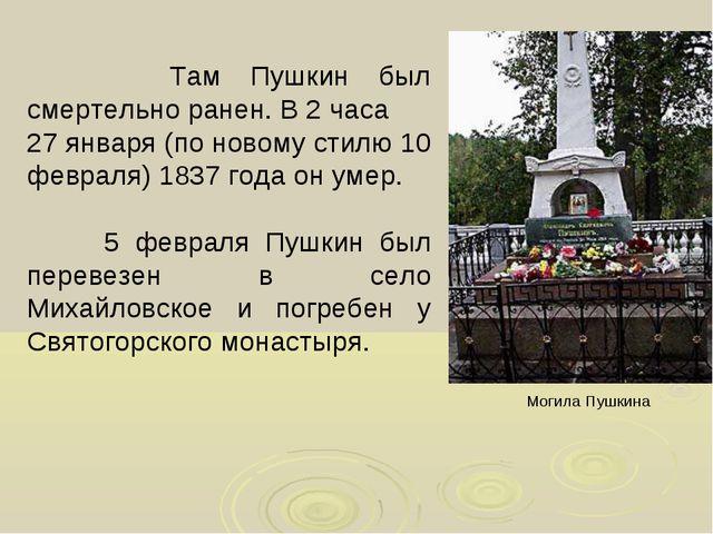 Там Пушкин был смертельно ранен. В 2 часа 27 января (по новому стилю 10 февр...