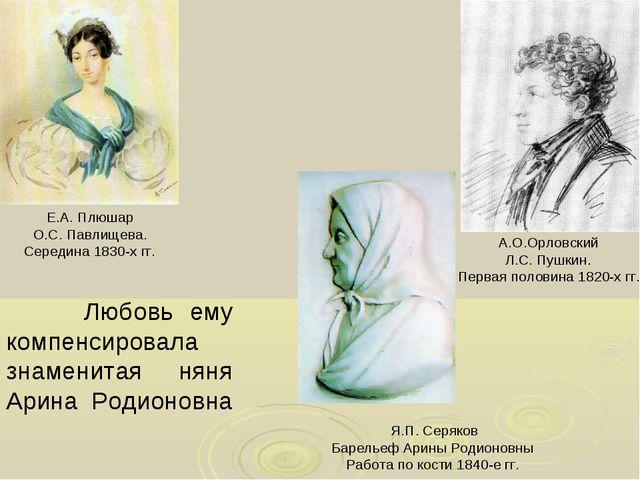 Любовь ему компенсировала знаменитая няня Арина Родионовна А.О.Орловский Л.С...