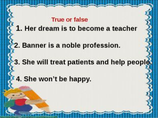 True or false 1. Her dream is to become a teacher 2. Banner is a noble profe