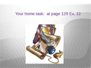 Your home task: at page 129 Ex. 12