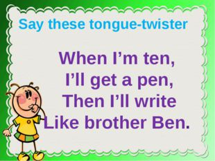 When I'm ten, I'll get a pen, Then I'll write Like brother Ben. Say these to