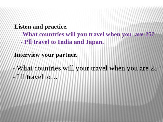 Listen and practice. - What countries will you travel when you are 25? - I'l...