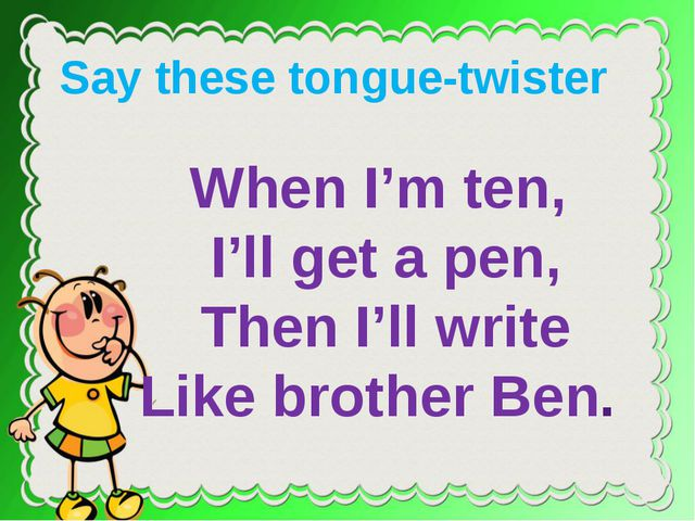 When I'm ten, I'll get a pen, Then I'll write Like brother Ben. Say these to...