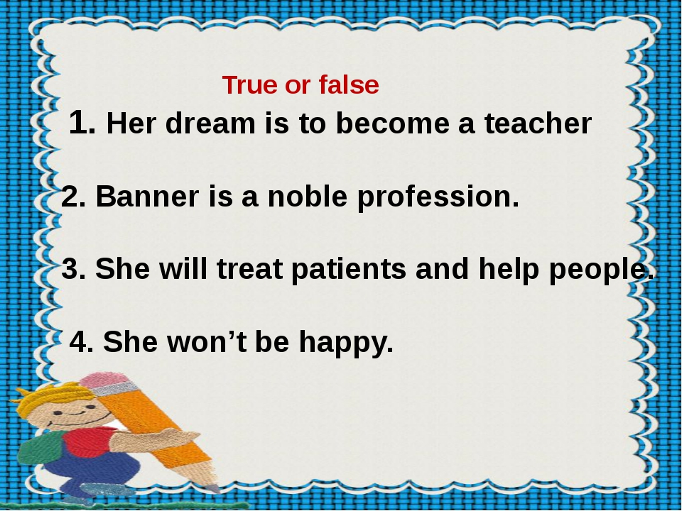 True or false 1. Her dream is to become a teacher 2. Banner is a noble profe...