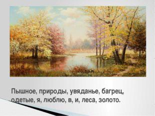 Пышное, природы, увяданье, багрец, одетые, я, люблю, в, и, леса, золото.