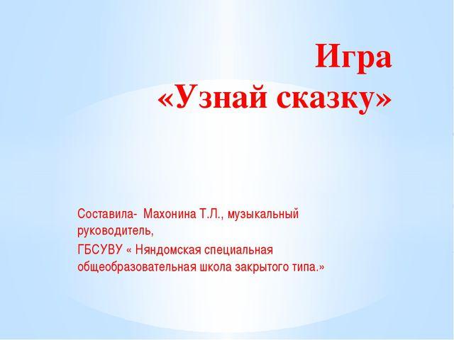 Составила- Махонина Т.Л., музыкальный руководитель, ГБСУВУ « Няндомская специ...