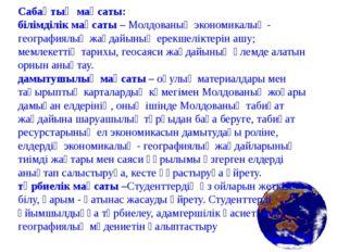 Сабақтың мақсаты: білімділік мақсаты – Молдованың экономикалық - географиялық