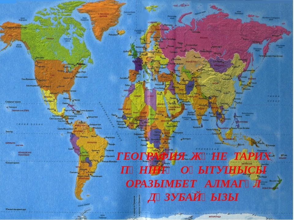 ГЕОГРАФИЯ ЖӘНЕ ТАРИХ ПӘНІНІҢ ОҚЫТУШЫСЫ ОРАЗЫМБЕТ АЛМАГҮЛ ДҮЗУБАЙҚЫЗЫ