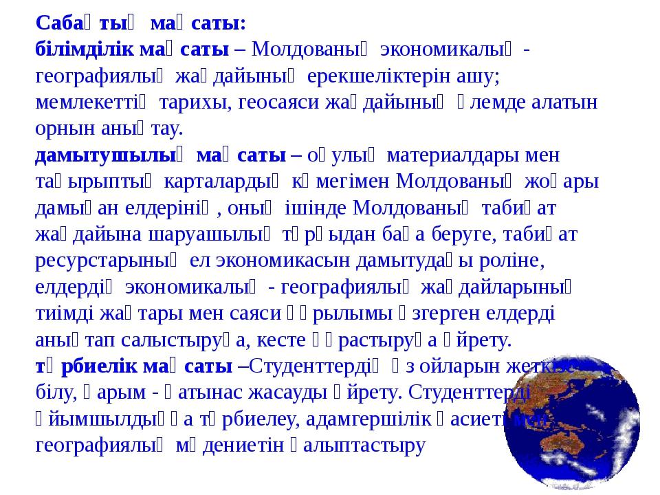 Сабақтың мақсаты: білімділік мақсаты – Молдованың экономикалық - географиялық...