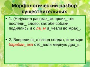 Морфологический разбор существительных 1. (Не)успел рассказ_ик произ_сти посл