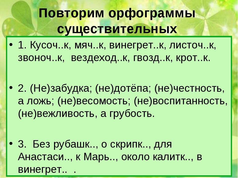 Повторим орфограммы существительных 1. Кусоч..к, мяч..к, винегрет..к, листоч....