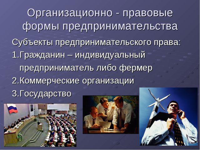 Организационно - правовые формы предпринимательства Субъекты предпринимательс...