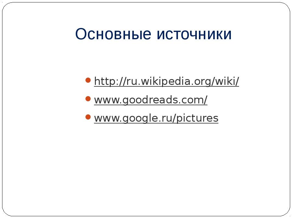 Основные источники http://ru.wikipedia.org/wiki/ www.goodreads.com/ www.googl...