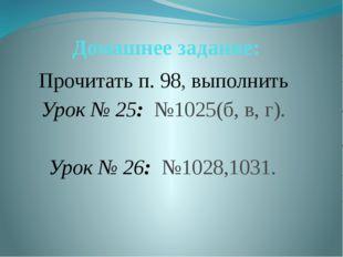 Домашнее задание: Прочитать п. 98, выполнить Урок № 25: №1025(б, в, г).  Уро