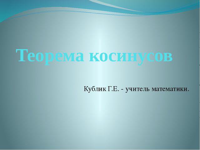 Теорема косинусов Кублик Г.Е. - учитель математики.