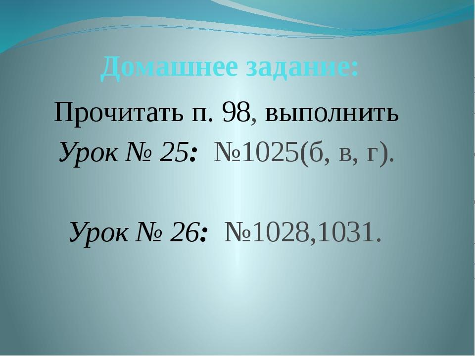 Домашнее задание: Прочитать п. 98, выполнить Урок № 25: №1025(б, в, г).  Уро...