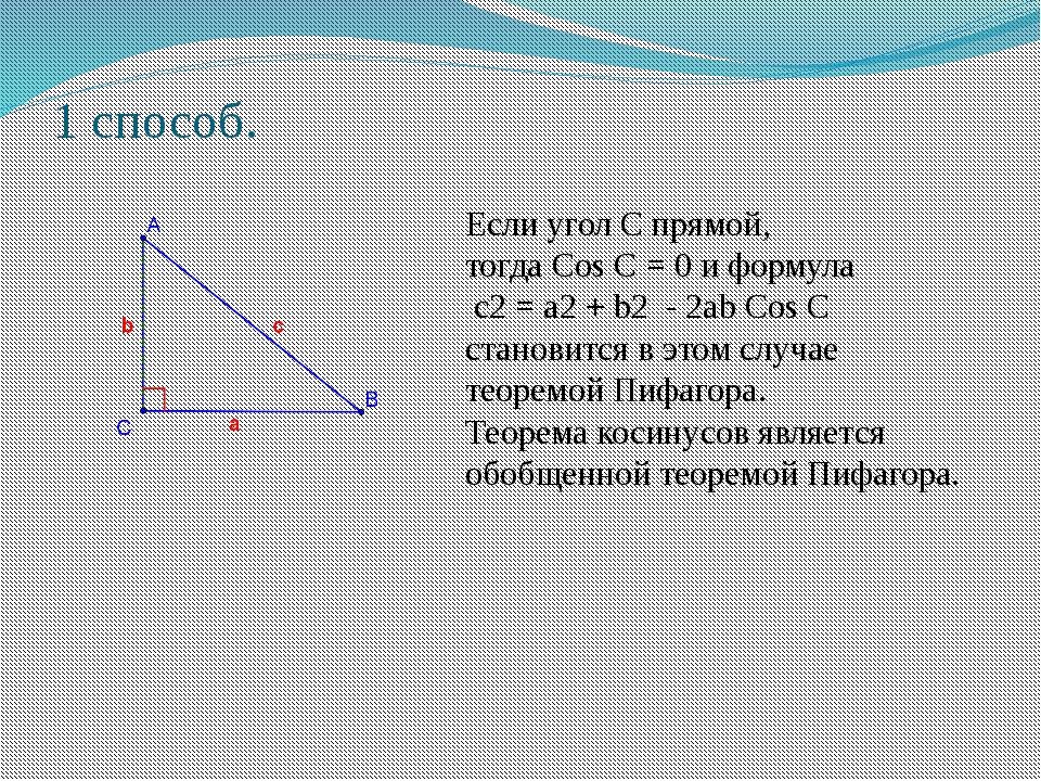 1 способ. Если угол С прямой, тогда Cos C = 0 и формула c2 = a2 + b2 - 2ab Co...