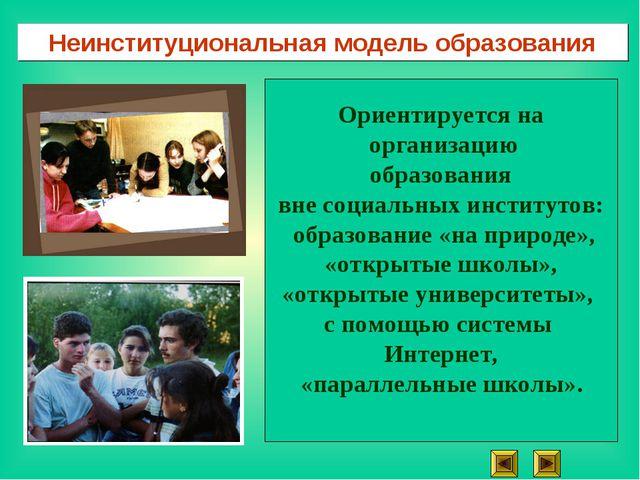 Неинституциональная модель образования Ориентируется на организацию образован...