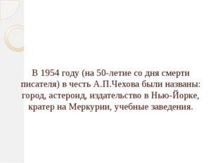 В 1954 году (на 50-летие со дня смерти писателя) в честь А.П.Чехова были назв