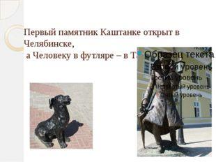 Первый памятник Каштанке открыт в Челябинске, а Человеку в футляре – в Таган