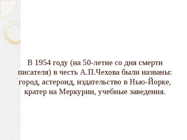 В 1954 году (на 50-летие со дня смерти писателя) в честь А.П.Чехова были назв...