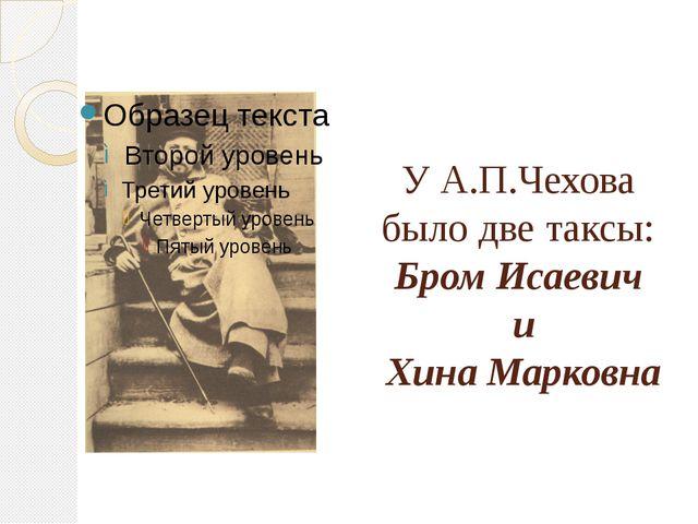 У А.П.Чехова было две таксы: Бром Исаевич и Хина Марковна